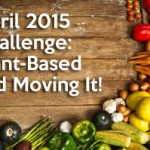 April 2015 Challenge: Plant-Based and Moving It!